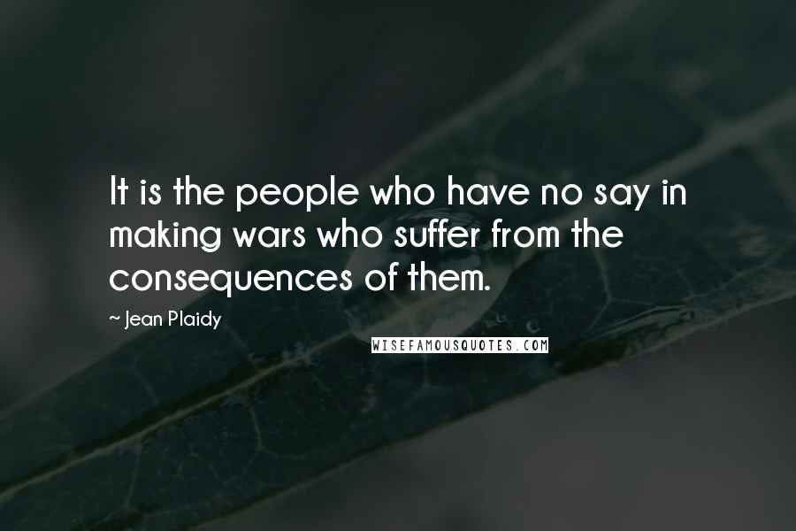 Jean Plaidy quotes: It is the people who have no say in making wars who suffer from the consequences of them.