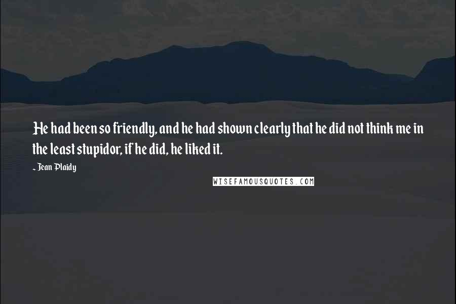 Jean Plaidy quotes: He had been so friendly, and he had shown clearly that he did not think me in the least stupidor, if he did, he liked it.
