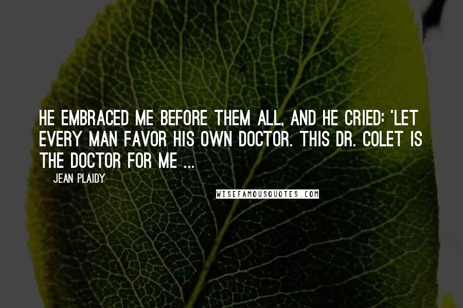 Jean Plaidy quotes: He embraced me before them all, and he cried: 'Let every man favor his own doctor. This Dr. Colet is the doctor for me ...