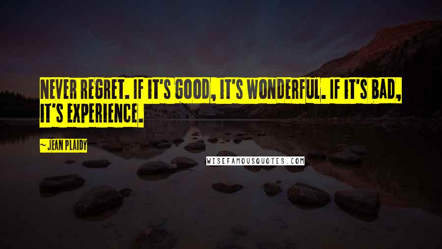 Jean Plaidy quotes: Never regret. If it's good, it's wonderful. If it's bad, it's experience.