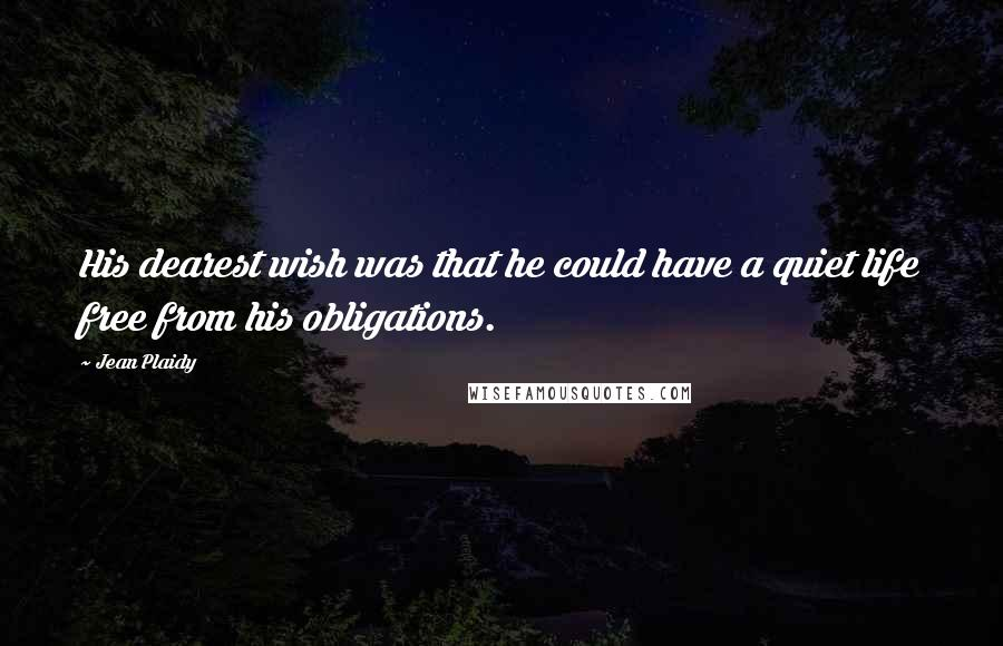 Jean Plaidy quotes: His dearest wish was that he could have a quiet life free from his obligations.