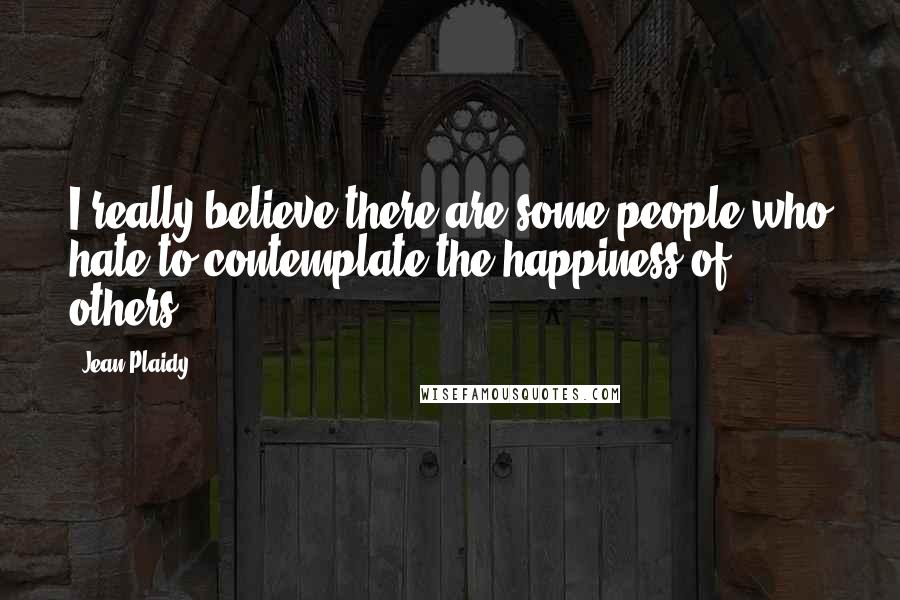 Jean Plaidy quotes: I really believe there are some people who hate to contemplate the happiness of others.