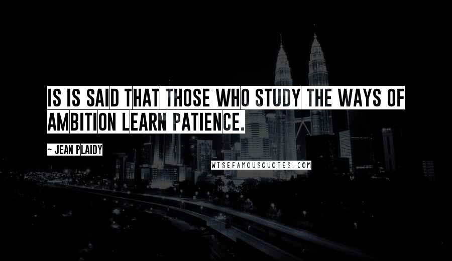 Jean Plaidy quotes: Is is said that those who study the ways of ambition learn patience.
