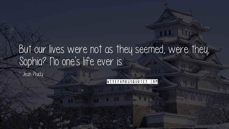 Jean Plaidy quotes: But our lives were not as they seemed, were they, Sophia? No one's life ever is.