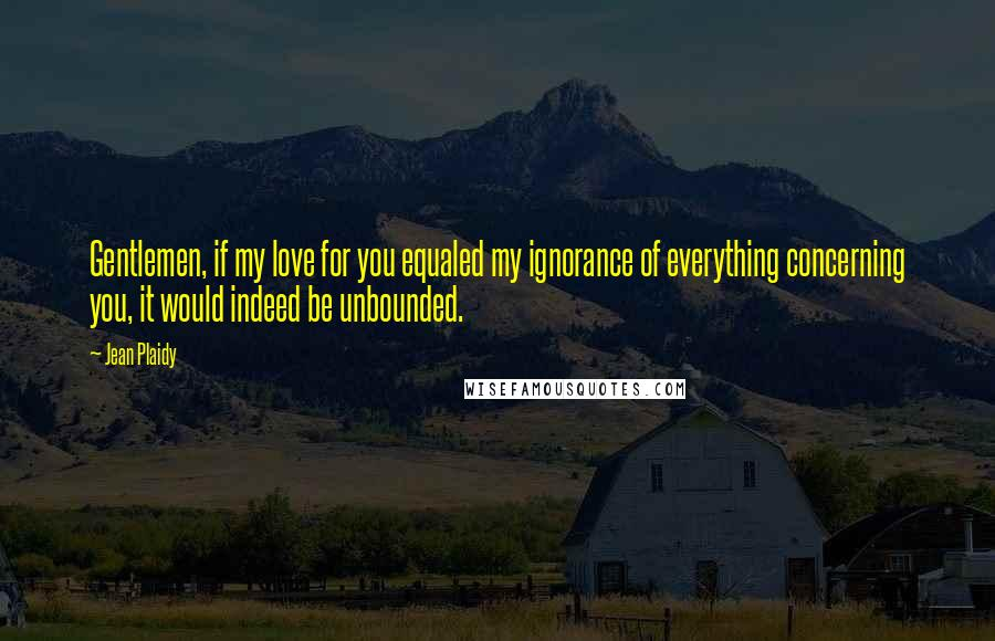 Jean Plaidy quotes: Gentlemen, if my love for you equaled my ignorance of everything concerning you, it would indeed be unbounded.