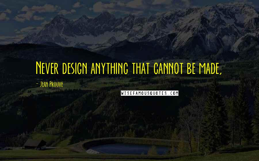 Jean Prouve quotes: Never design anything that cannot be made,