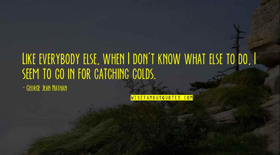 Jean Quotes By George Jean Nathan: Like everybody else, when I don't know what
