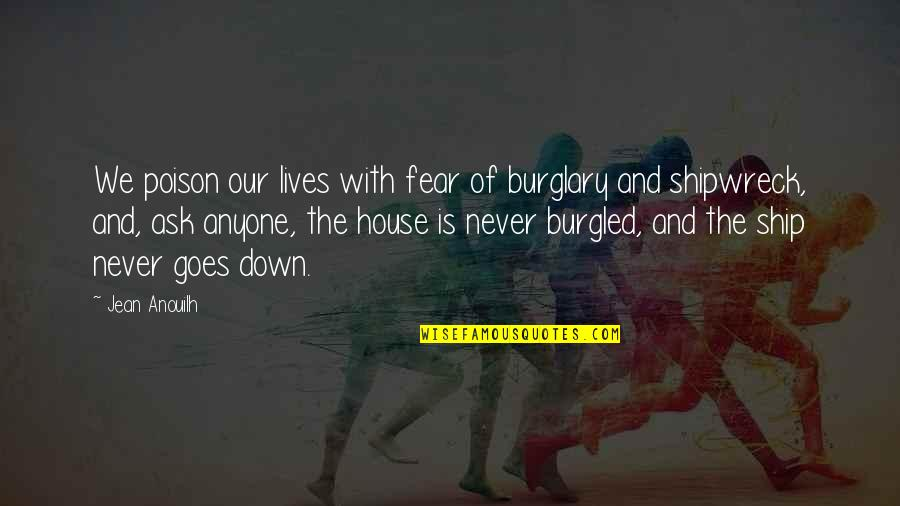 Jean Quotes By Jean Anouilh: We poison our lives with fear of burglary