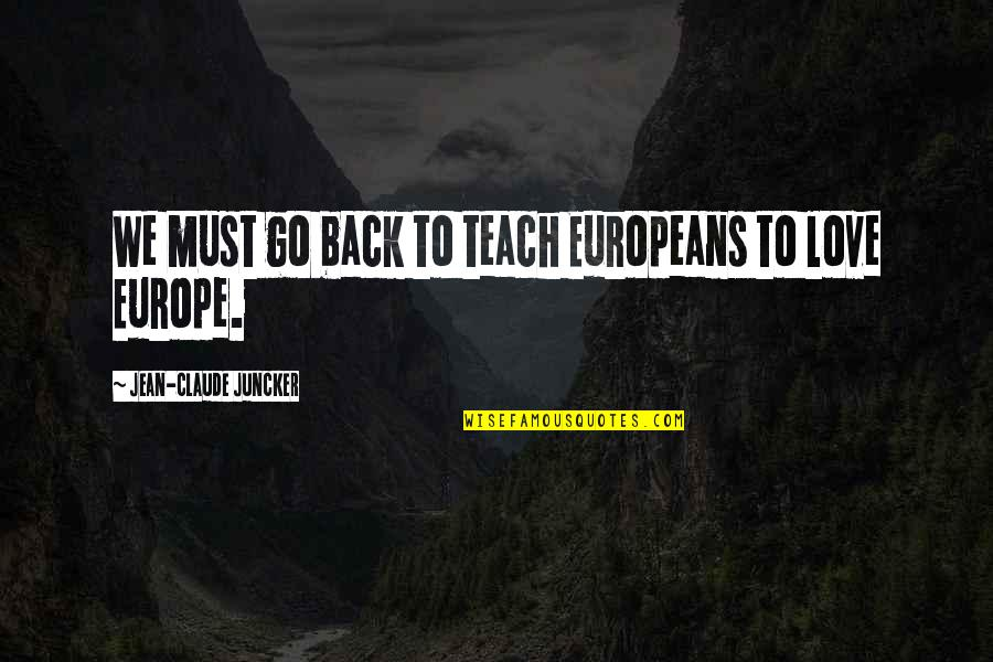 Jean Quotes By Jean-Claude Juncker: We must go back to teach Europeans to