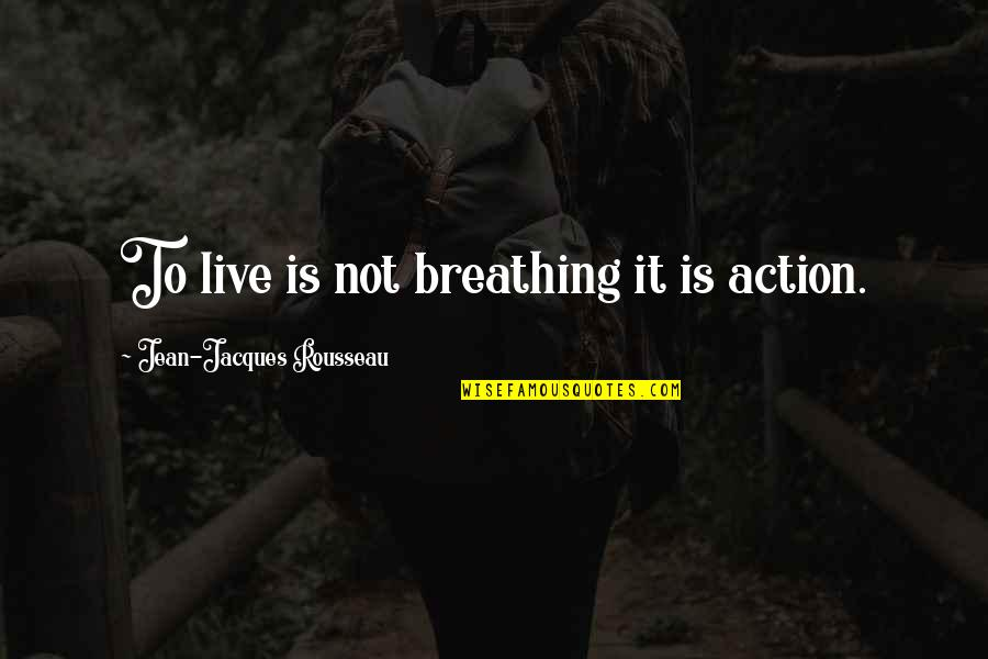 Jean Quotes By Jean-Jacques Rousseau: To live is not breathing it is action.