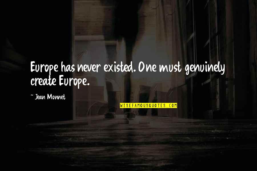 Jean Quotes By Jean Monnet: Europe has never existed. One must genuinely create