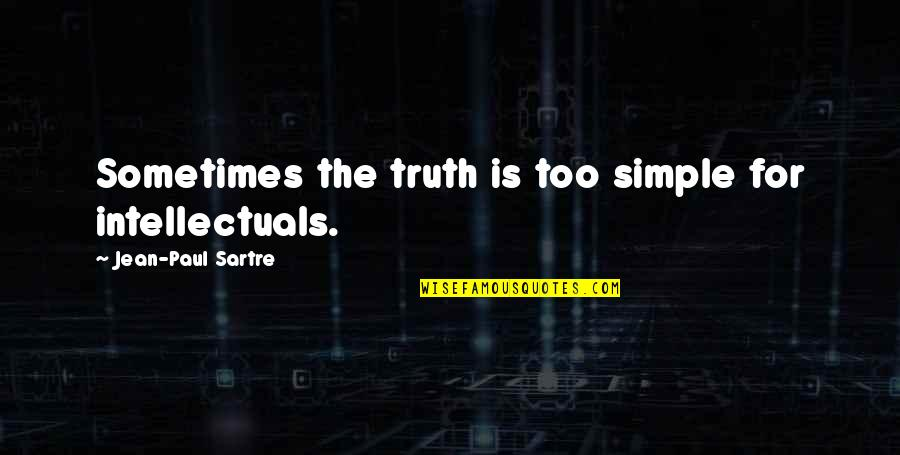 Jean Quotes By Jean-Paul Sartre: Sometimes the truth is too simple for intellectuals.