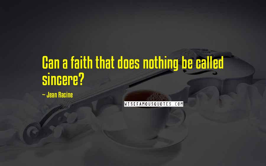Jean Racine quotes: Can a faith that does nothing be called sincere?