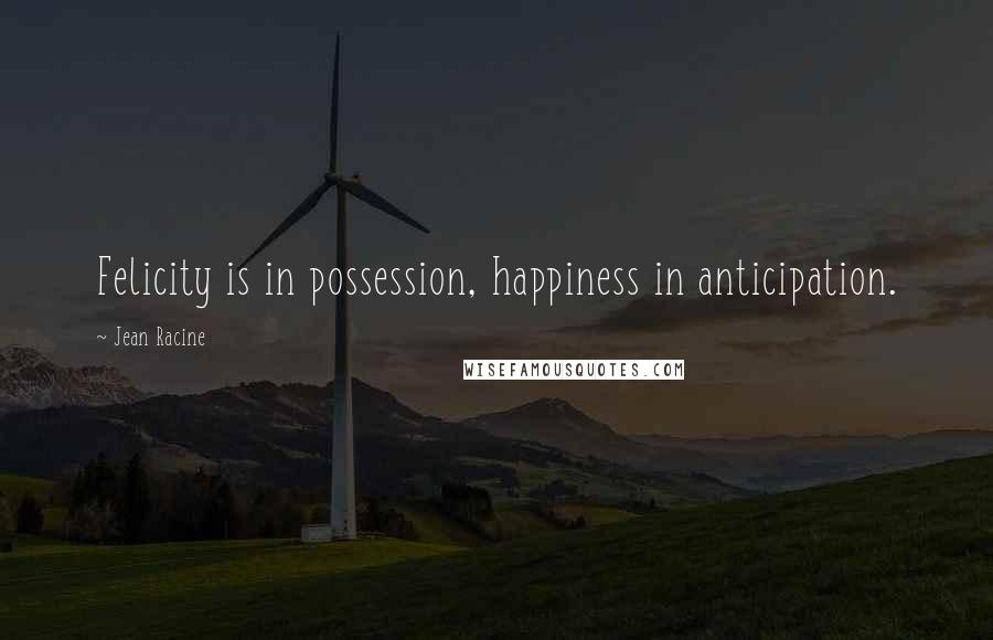 Jean Racine quotes: Felicity is in possession, happiness in anticipation.