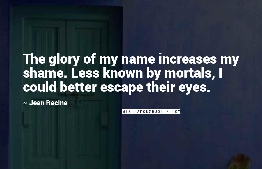 Jean Racine quotes: The glory of my name increases my shame. Less known by mortals, I could better escape their eyes.