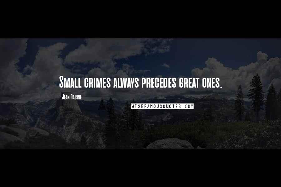Jean Racine quotes: Small crimes always precedes great ones.