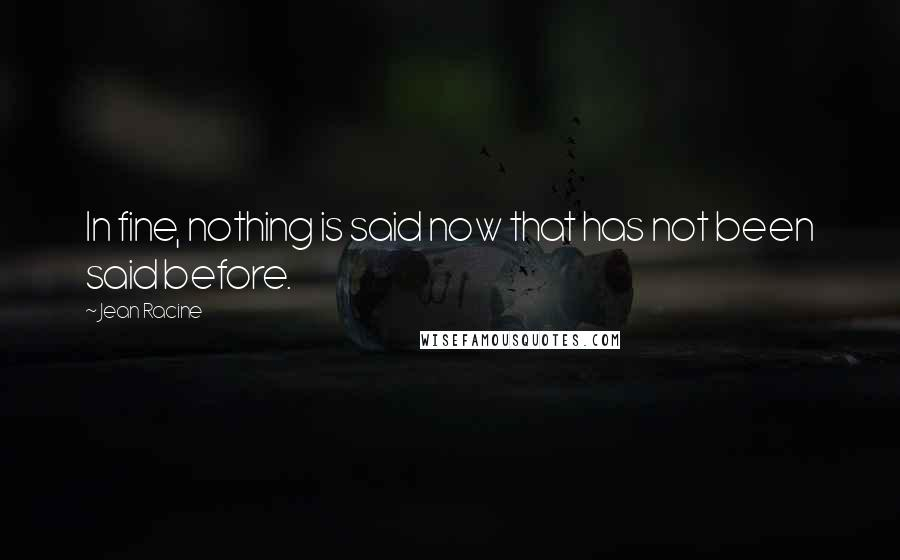 Jean Racine quotes: In fine, nothing is said now that has not been said before.
