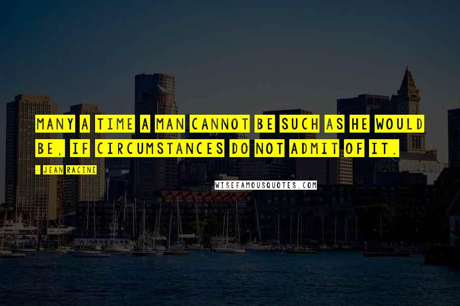 Jean Racine quotes: Many a time a man cannot be such as he would be, if circumstances do not admit of it.