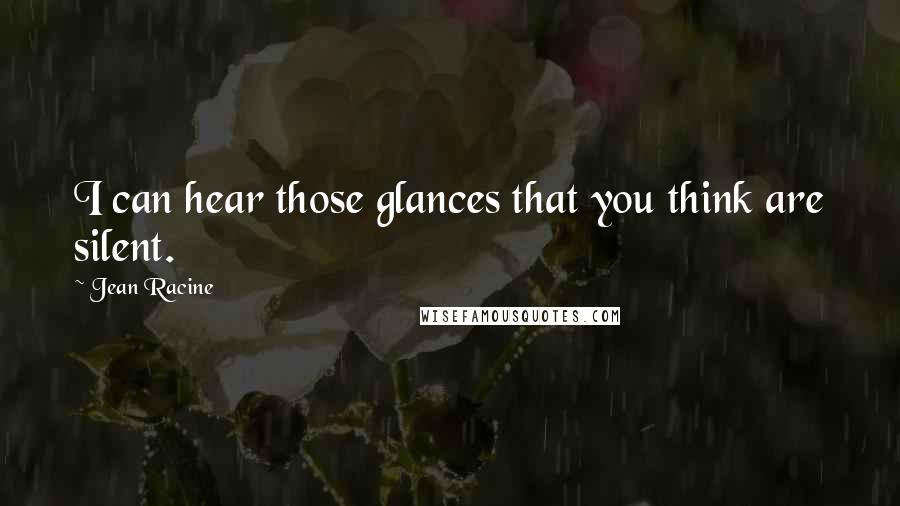 Jean Racine quotes: I can hear those glances that you think are silent.