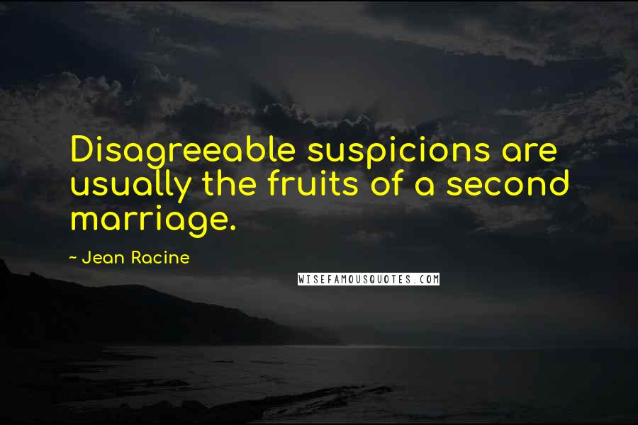 Jean Racine quotes: Disagreeable suspicions are usually the fruits of a second marriage.