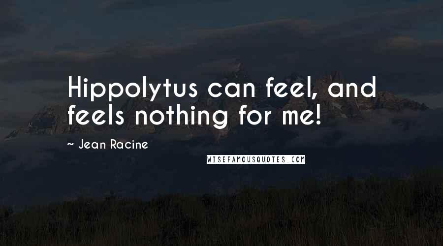 Jean Racine quotes: Hippolytus can feel, and feels nothing for me!