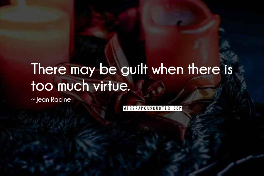 Jean Racine quotes: There may be guilt when there is too much virtue.