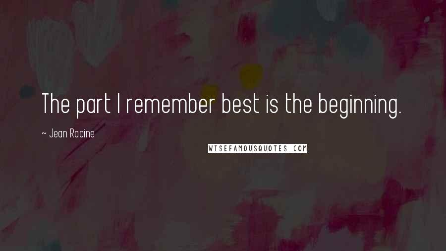 Jean Racine quotes: The part I remember best is the beginning.