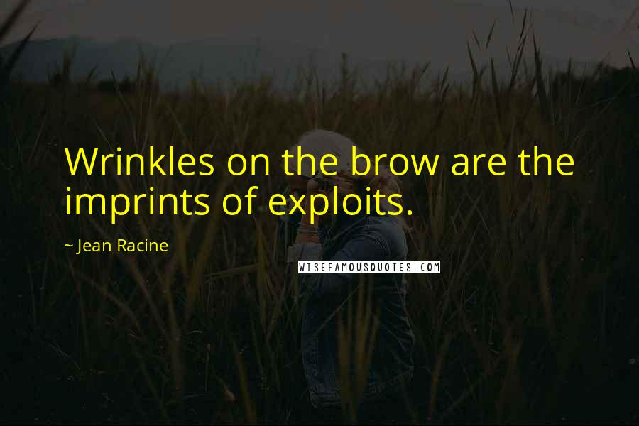 Jean Racine quotes: Wrinkles on the brow are the imprints of exploits.