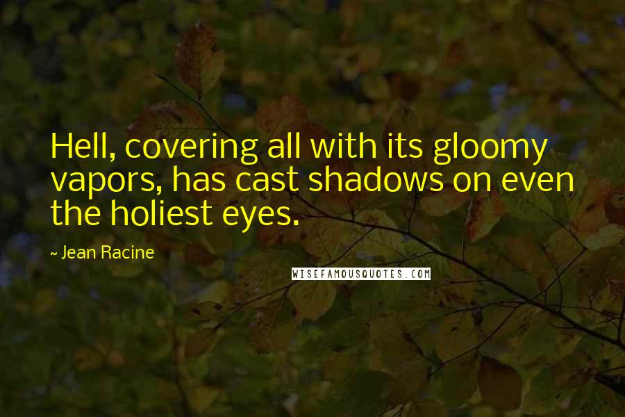 Jean Racine quotes: Hell, covering all with its gloomy vapors, has cast shadows on even the holiest eyes.