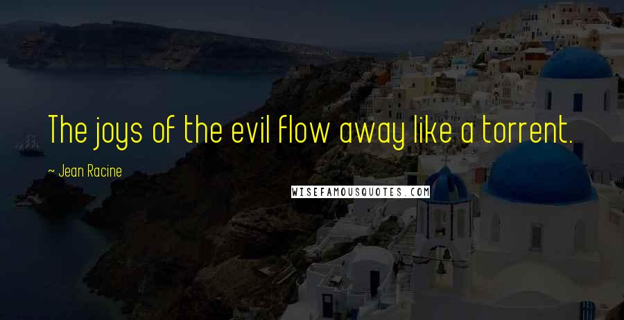 Jean Racine quotes: The joys of the evil flow away like a torrent.