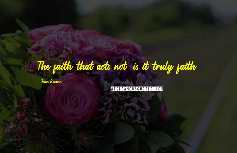 Jean Racine quotes: The faith that acts not, is it truly faith?