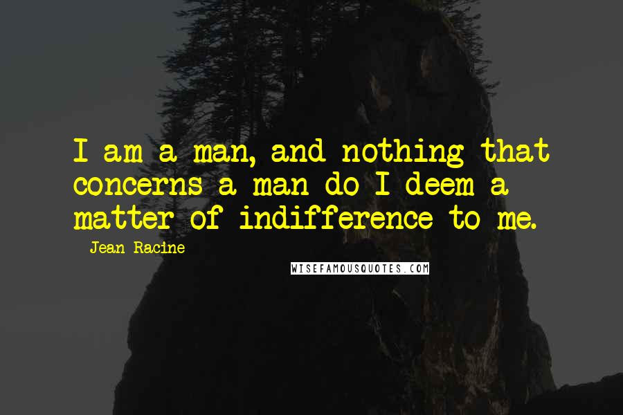 Jean Racine quotes: I am a man, and nothing that concerns a man do I deem a matter of indifference to me.