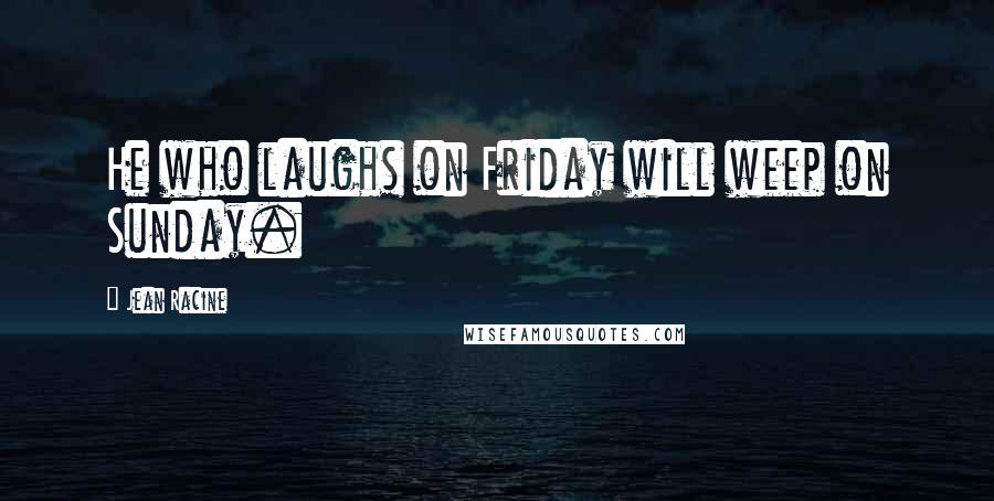 Jean Racine quotes: He who laughs on Friday will weep on Sunday.