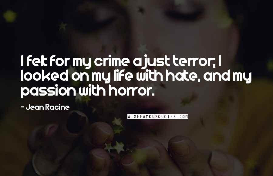 Jean Racine quotes: I felt for my crime a just terror; I looked on my life with hate, and my passion with horror.