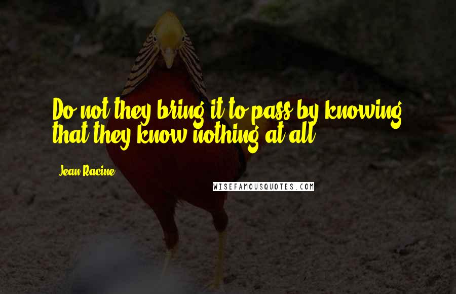 Jean Racine quotes: Do not they bring it to pass by knowing that they know nothing at all?