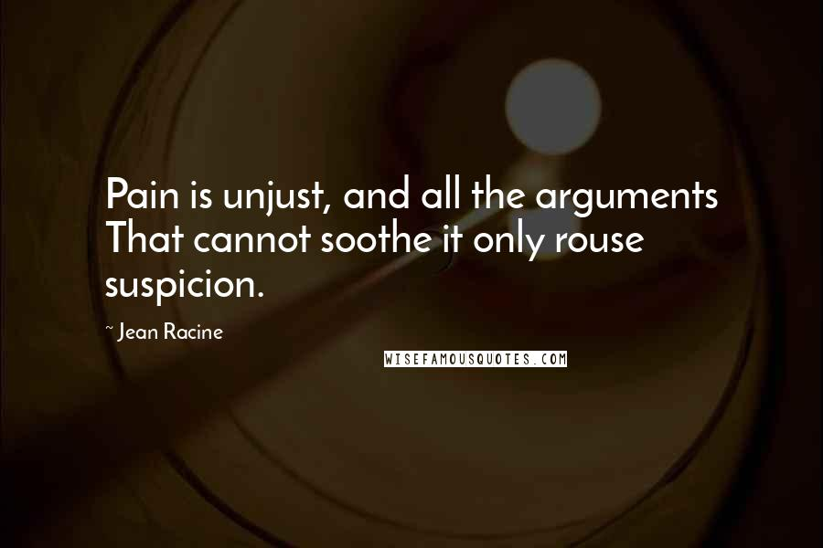 Jean Racine quotes: Pain is unjust, and all the arguments That cannot soothe it only rouse suspicion.