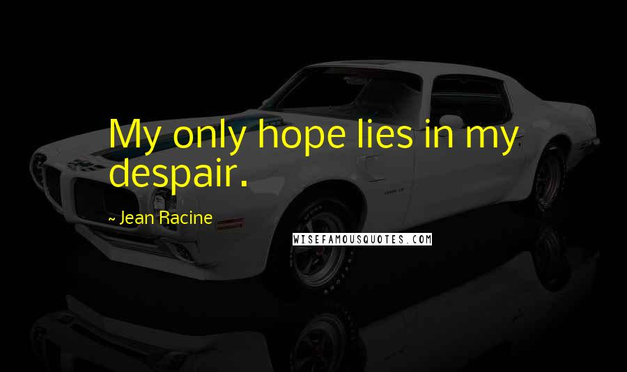 Jean Racine quotes: My only hope lies in my despair.