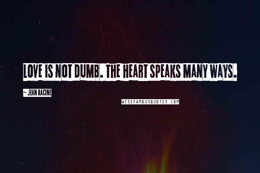 Jean Racine quotes: Love is not dumb. The heart speaks many ways.