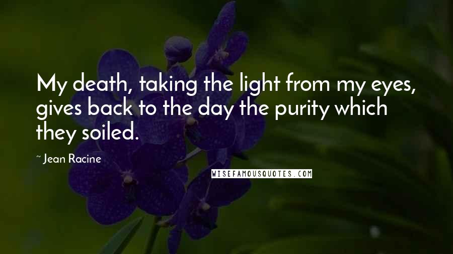 Jean Racine quotes: My death, taking the light from my eyes, gives back to the day the purity which they soiled.