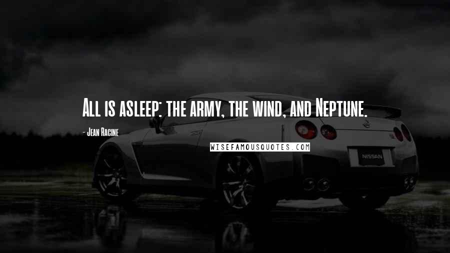 Jean Racine quotes: All is asleep: the army, the wind, and Neptune.