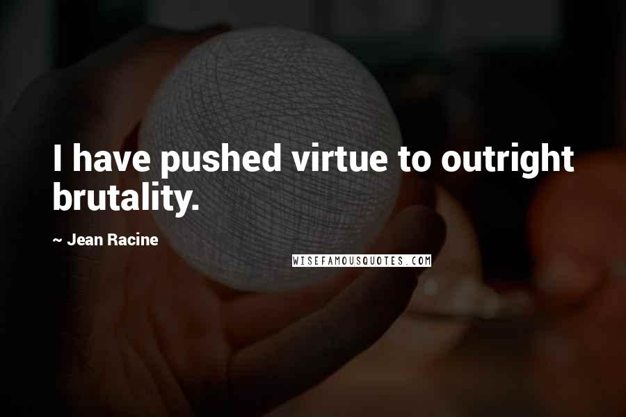 Jean Racine quotes: I have pushed virtue to outright brutality.