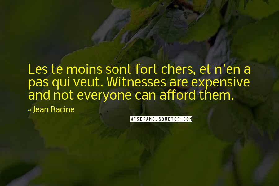 Jean Racine quotes: Les te moins sont fort chers, et n'en a pas qui veut. Witnesses are expensive and not everyone can afford them.