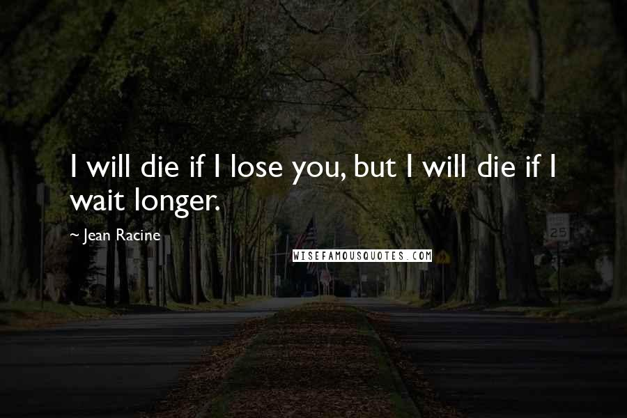 Jean Racine quotes: I will die if I lose you, but I will die if I wait longer.