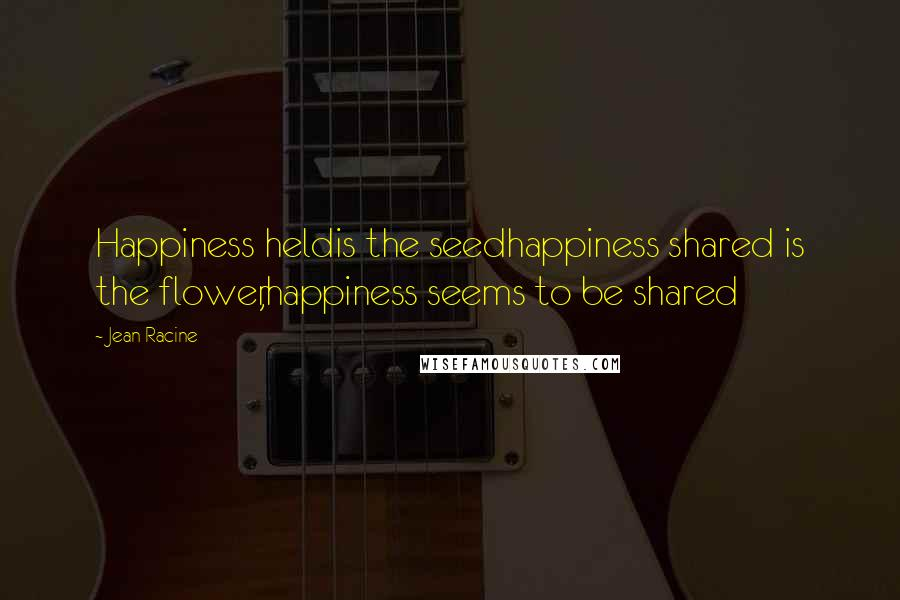 Jean Racine quotes: Happiness heldis the seedhappiness shared is the flower,happiness seems to be shared