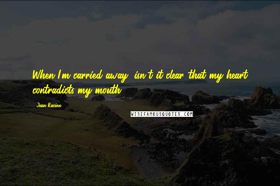 Jean Racine quotes: When I'm carried away, isn't it clear that my heart contradicts my mouth?