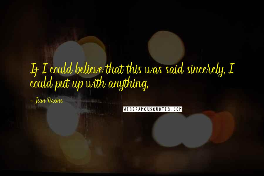 Jean Racine quotes: If I could believe that this was said sincerely, I could put up with anything.