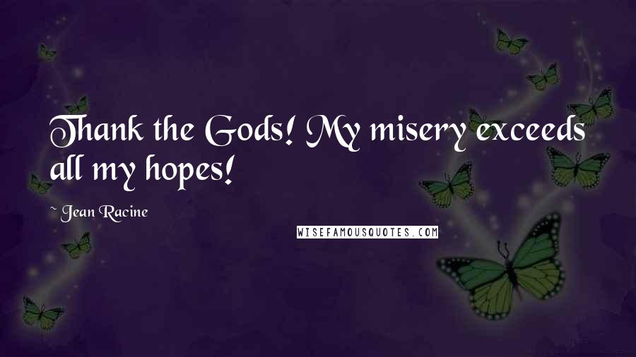 Jean Racine quotes: Thank the Gods! My misery exceeds all my hopes!