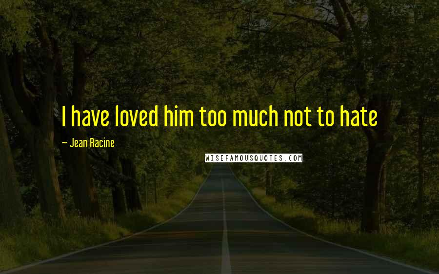 Jean Racine quotes: I have loved him too much not to hate