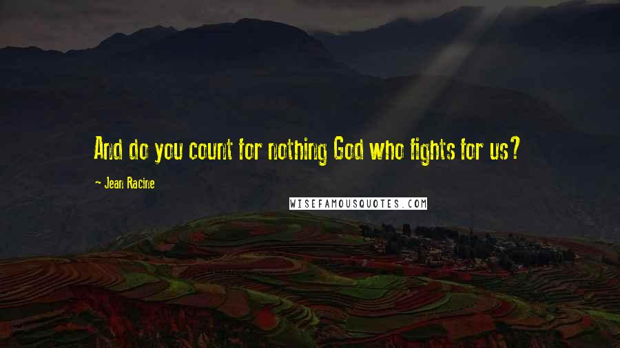 Jean Racine quotes: And do you count for nothing God who fights for us?