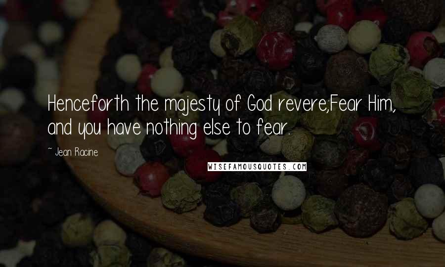 Jean Racine quotes: Henceforth the majesty of God revere;Fear Him, and you have nothing else to fear.